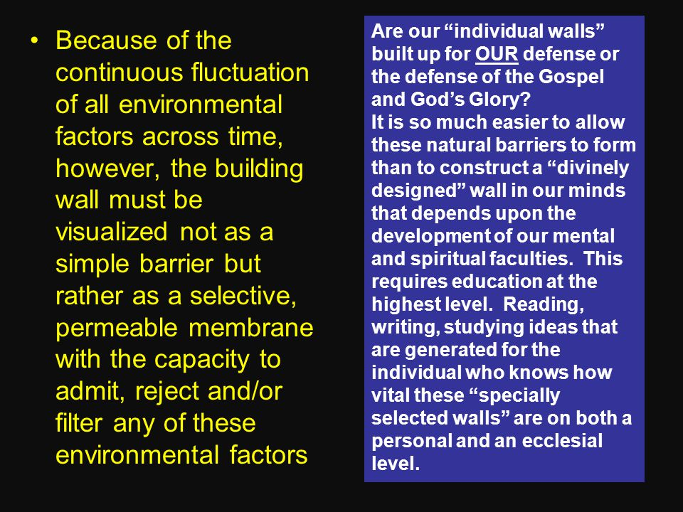 Because of the continuous fluctuation of all environmental factors across time, however, the building wall must be visualized not as a simple barrier but rather as a selective, permeable membrane with the capacity to admit, reject and/or filter any of these environmental factors Are our individual walls built up for OUR defense or the defense of the Gospel and God's Glory.