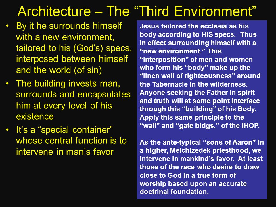 Architecture – The Third Environment By it he surrounds himself with a new environment, tailored to his (God's) specs, interposed between himself and the world (of sin) The building invests man, surrounds and encapsulates him at every level of his existence It's a special container whose central function is to intervene in man's favor Jesus tailored the ecclesia as his body according to HIS specs.