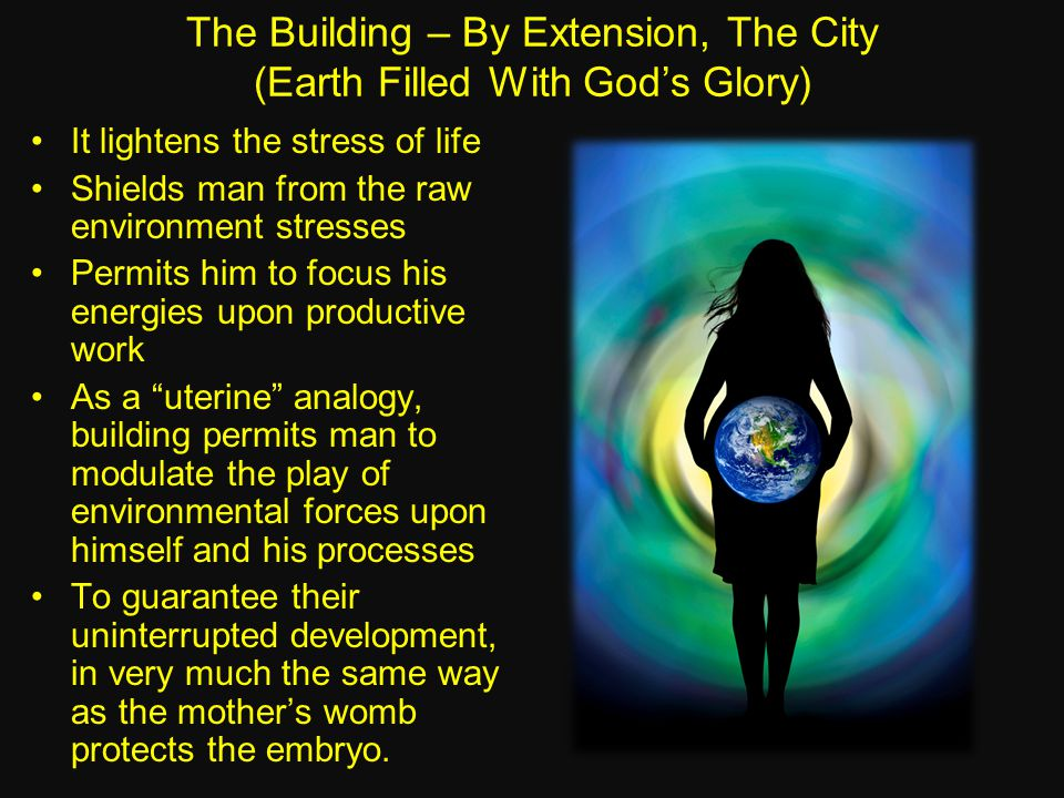 The Building – By Extension, The City (Earth Filled With God's Glory) It lightens the stress of life Shields man from the raw environment stresses Permits him to focus his energies upon productive work As a uterine analogy, building permits man to modulate the play of environmental forces upon himself and his processes To guarantee their uninterrupted development, in very much the same way as the mother's womb protects the embryo.