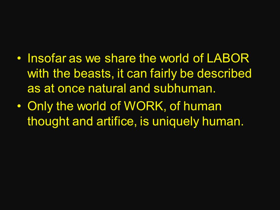 Insofar as we share the world of LABOR with the beasts, it can fairly be described as at once natural and subhuman.