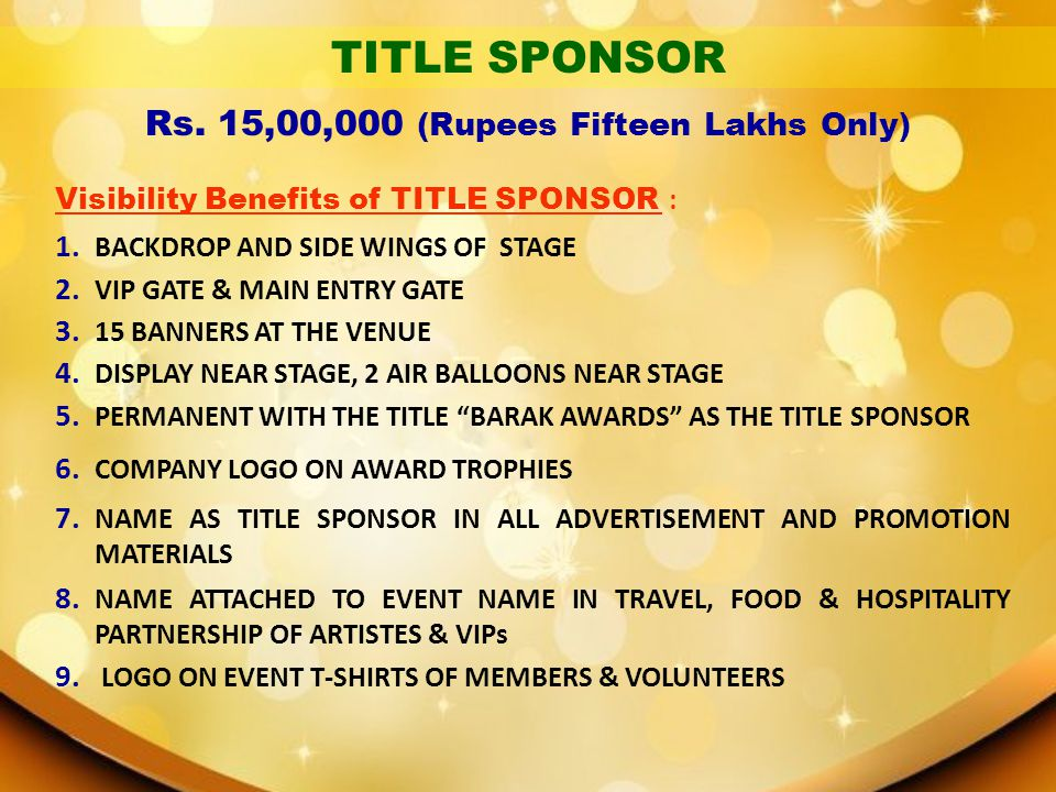 TITLE SPONSOR Visibility Benefits of TITLE SPONSOR : 1. BACKDROP AND SIDE WINGS OF STAGE 2. VIP GATE & MAIN ENTRY GATE 3. 15 BANNERS AT THE VENUE 4. D