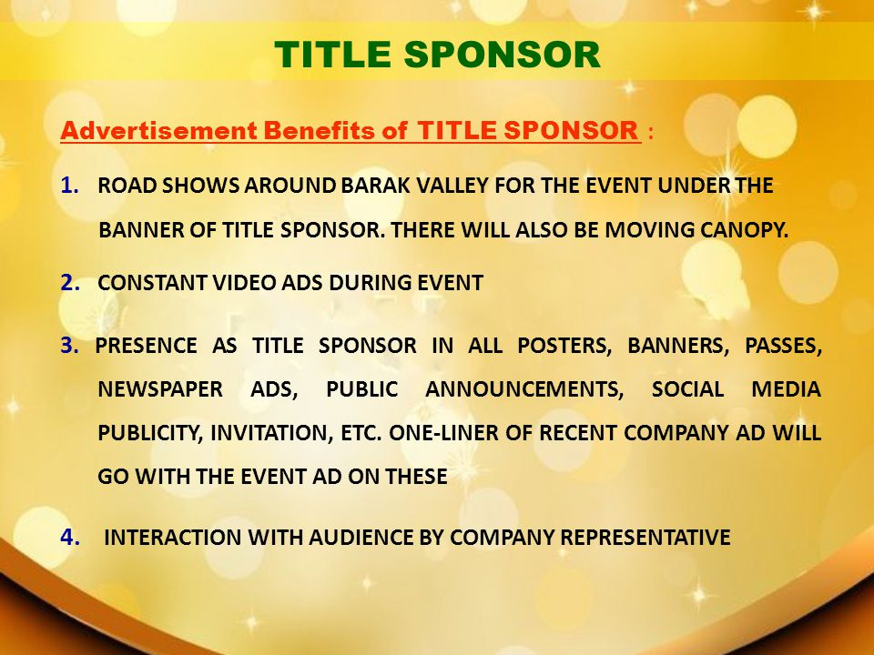 Advertisement Benefits of TITLE SPONSOR : 1. ROAD SHOWS AROUND BARAK VALLEY FOR THE EVENT UNDER THE BANNER OF TITLE SPONSOR. THERE WILL ALSO BE MOVING