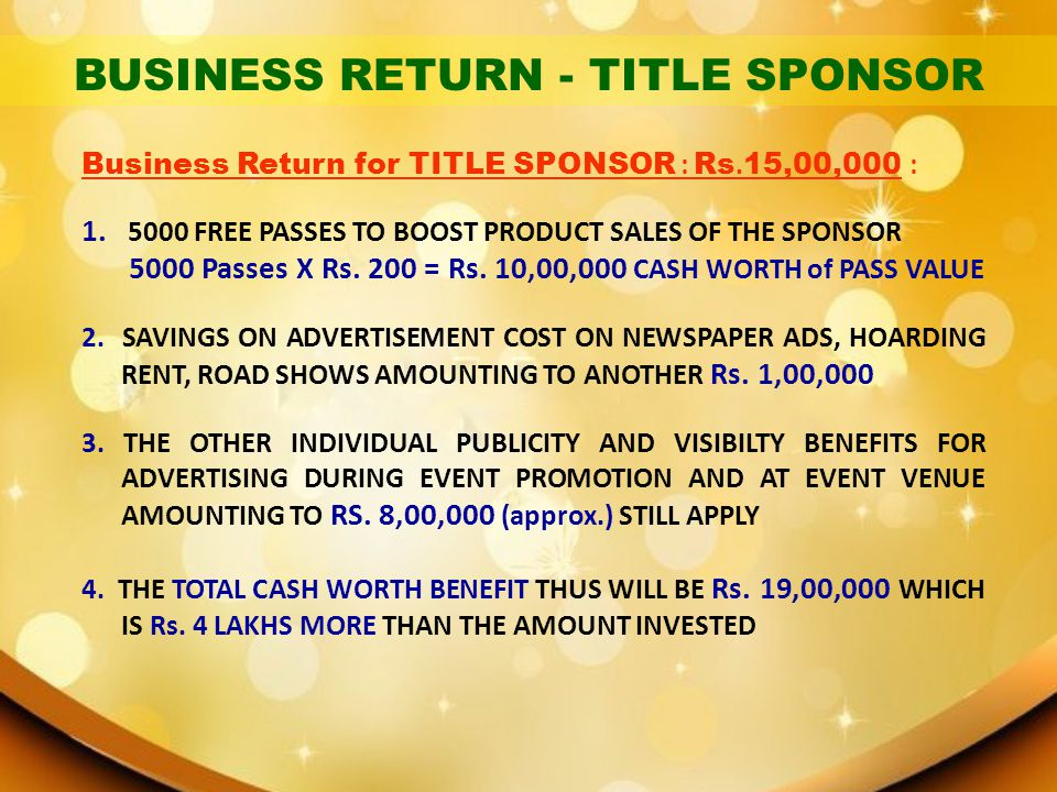 Business Return for TITLE SPONSOR : Rs. 15,00,000 : 1. 5000 FREE PASSES TO BOOST PRODUCT SALES OF THE SPONSOR 5000 Passes X Rs. 200 = Rs. 10,00,000 CA