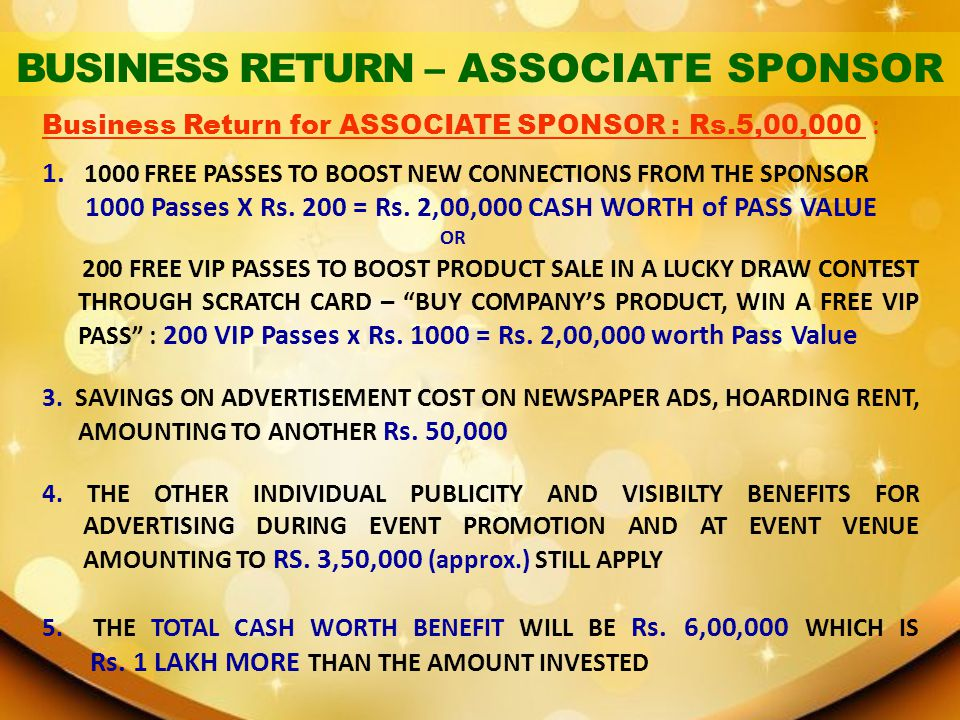 Business Return for ASSOCIATE SPONSOR : Rs.5,00,000 : 1. 1000 FREE PASSES TO BOOST NEW CONNECTIONS FROM THE SPONSOR 1000 Passes X Rs. 200 = Rs. 2,00,0