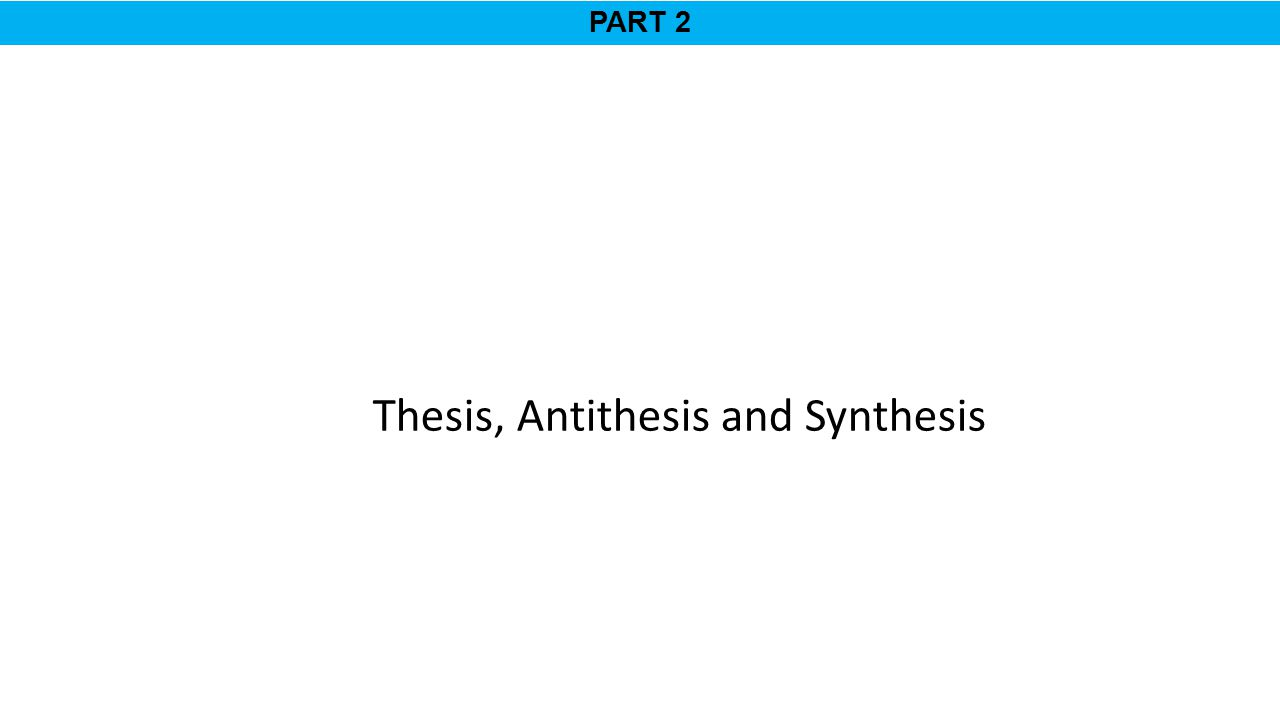 PART 2 Thesis, Antithesis and Synthesis