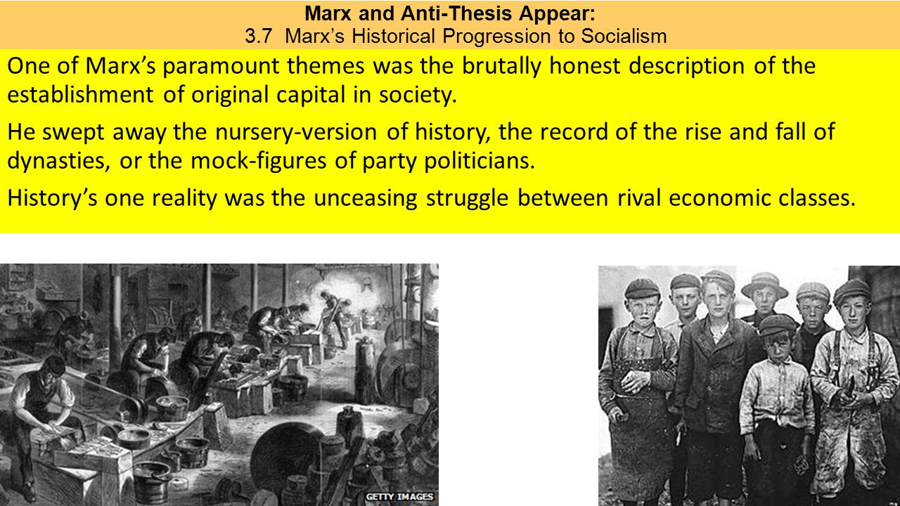 Marx and Anti-Thesis Appear: 3.7 Marx's Historical Progression to Socialism One of Marx's paramount themes was the brutally honest description of the establishment of original capital in society.