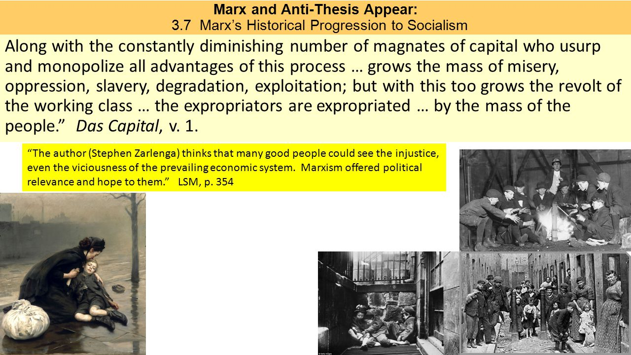 Marx and Anti-Thesis Appear: 3.7 Marx's Historical Progression to Socialism Along with the constantly diminishing number of magnates of capital who usurp and monopolize all advantages of this process … grows the mass of misery, oppression, slavery, degradation, exploitation; but with this too grows the revolt of the working class … the expropriators are expropriated … by the mass of the people. Das Capital, v.