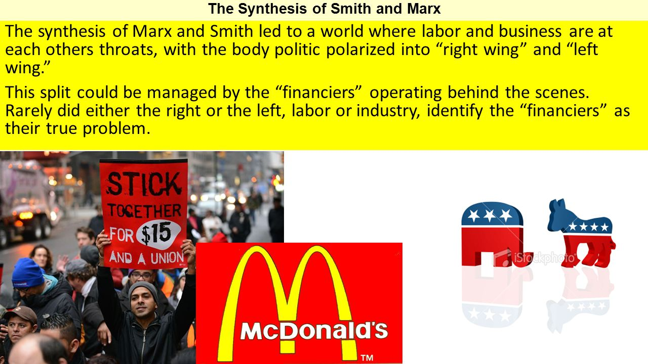 The synthesis of Marx and Smith led to a world where labor and business are at each others throats, with the body politic polarized into right wing and left wing. This split could be managed by the financiers operating behind the scenes.