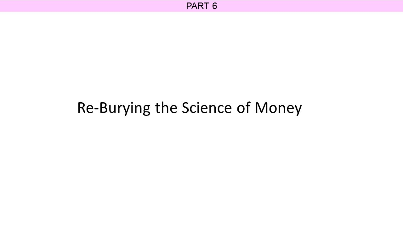 PART 6 Re-Burying the Science of Money