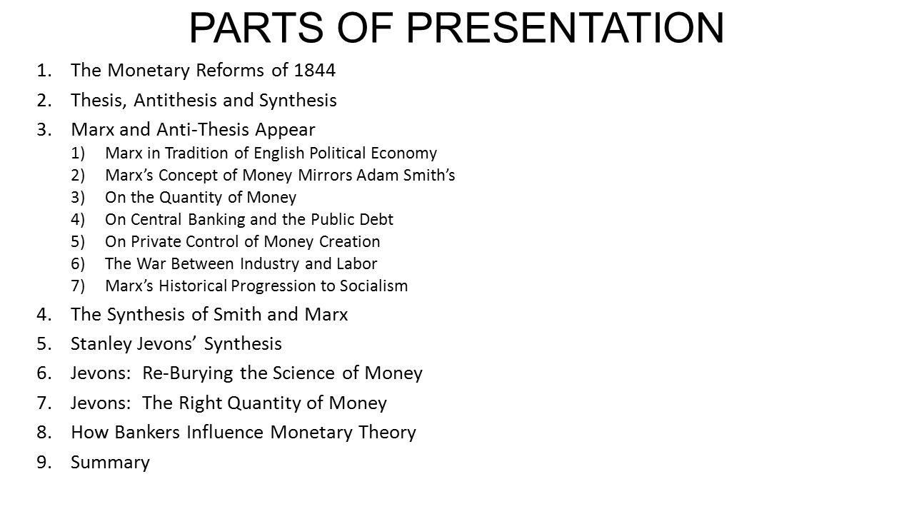 PARTS OF PRESENTATION 1.The Monetary Reforms of 1844 2.Thesis, Antithesis and Synthesis 3.Marx and Anti-Thesis Appear 1)Marx in Tradition of English Political Economy 2)Marx's Concept of Money Mirrors Adam Smith's 3)On the Quantity of Money 4)On Central Banking and the Public Debt 5)On Private Control of Money Creation 6)The War Between Industry and Labor 7)Marx's Historical Progression to Socialism 4.The Synthesis of Smith and Marx 5.Stanley Jevons' Synthesis 6.Jevons: Re-Burying the Science of Money 7.Jevons: The Right Quantity of Money 8.How Bankers Influence Monetary Theory 9.Summary