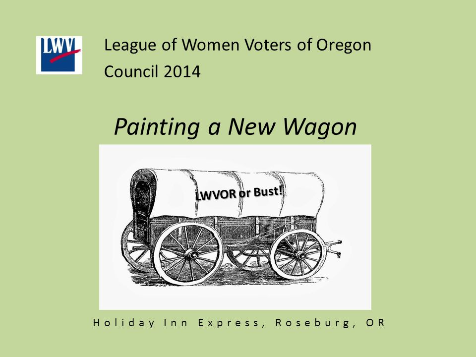 Painting a New Wagon League of Women Voters of Oregon Council 2014 LWVOR or Bust! Holiday Inn Express, Roseburg, OR