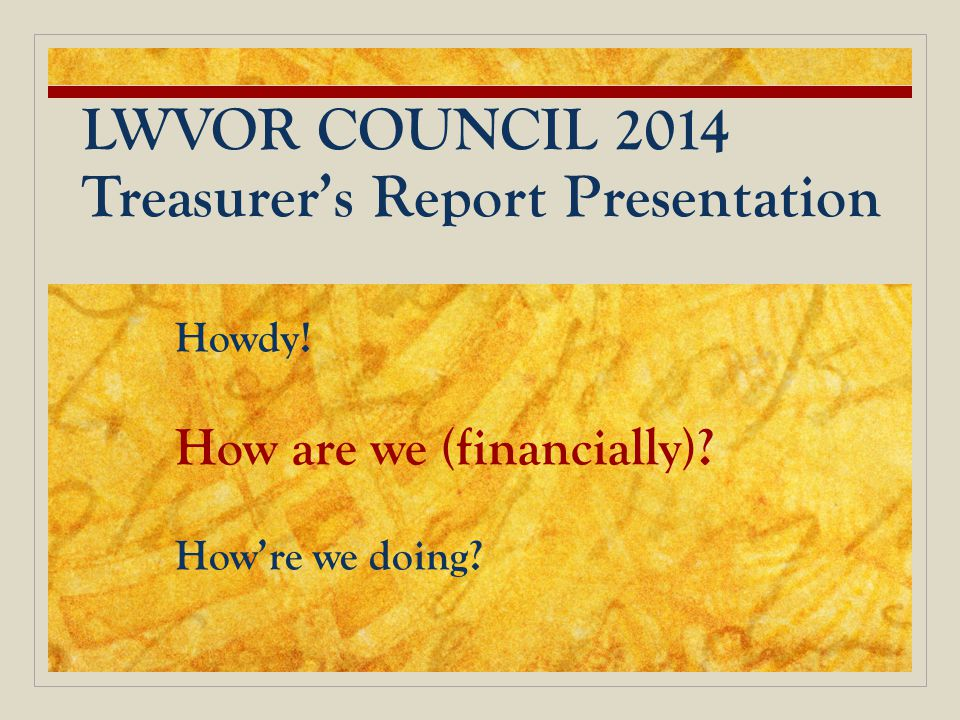 LWVOR COUNCIL 2014 Treasurer's Report Presentation Howdy! How are we (financially)? How're we doing?