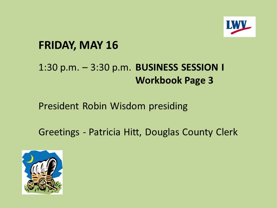 FRIDAY, MAY 16 1:30 p.m. – 3:30 p.m.BUSINESS SESSION I Workbook Page 3 President Robin Wisdom presiding Greetings - Patricia Hitt, Douglas County Cler