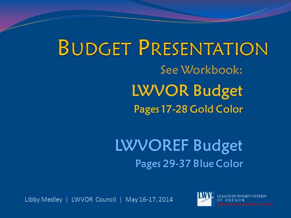 See Workbook: LWVOR Budget Pages 17-28 Gold Color LWVOREF Budget Pages 29-37 Blue Color Libby Medley | LWVOR Council | May 16-17, 2014 LEAGUE OF WOMEN