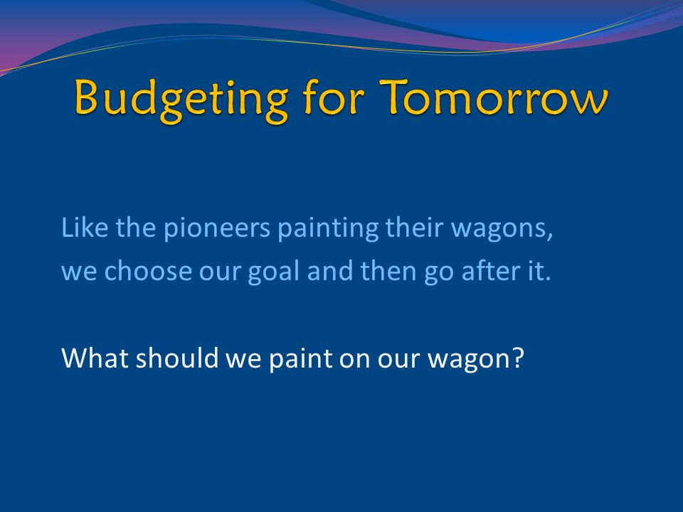 Like the pioneers painting their wagons, we choose our goal and then go after it. What should we paint on our wagon?