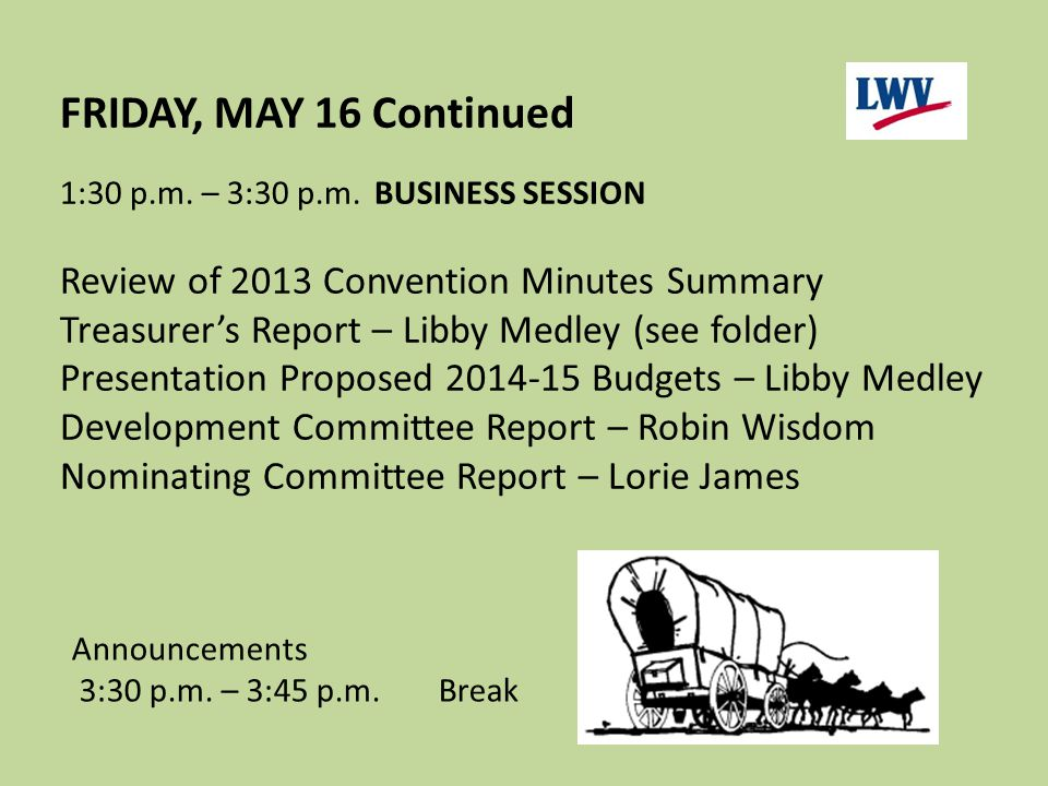 FRIDAY, MAY 16 Continued 1:30 p.m. – 3:30 p.m.BUSINESS SESSION Review of 2013 Convention Minutes Summary Treasurer's Report – Libby Medley (see folder