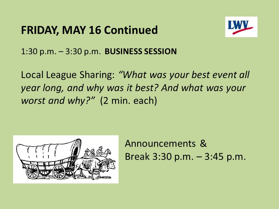 "FRIDAY, MAY 16 Continued 1:30 p.m. – 3:30 p.m.BUSINESS SESSION Local League Sharing: ""What was your best event all year long, and why was it best? And"