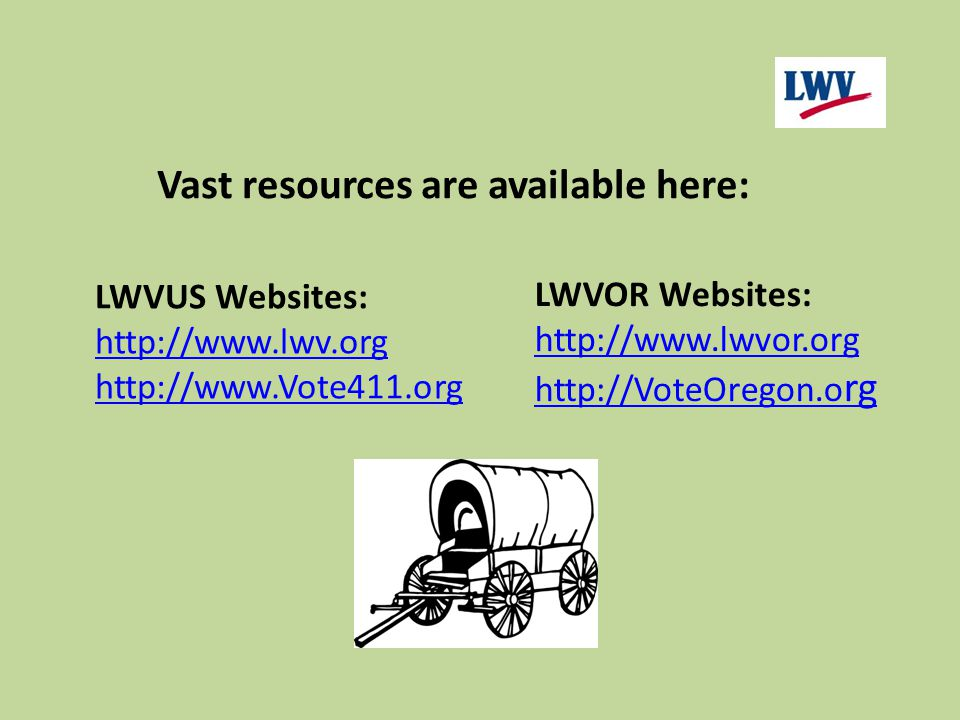 LWVOR Websites: http://www.lwvor.org http://VoteOregon.o rg LWVUS Websites: http://www.lwv.org http://www.Vote411.org Vast resources are available her