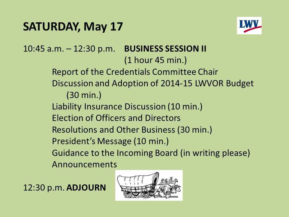 10:45 a.m. – 12:30 p.m.BUSINESS SESSION II (1 hour 45 min.) Report of the Credentials Committee Chair Discussion and Adoption of 2014-15 LWVOR Budget