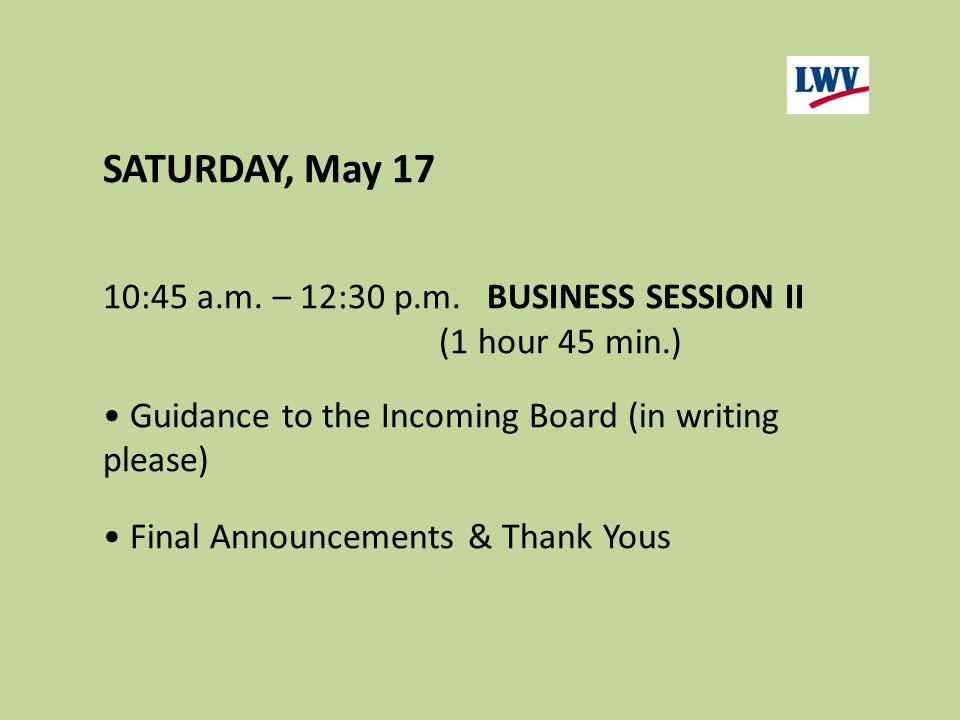 SATURDAY, May 17 10:45 a.m. – 12:30 p.m.BUSINESS SESSION II (1 hour 45 min.) Guidance to the Incoming Board (in writing please) Final Announcements &