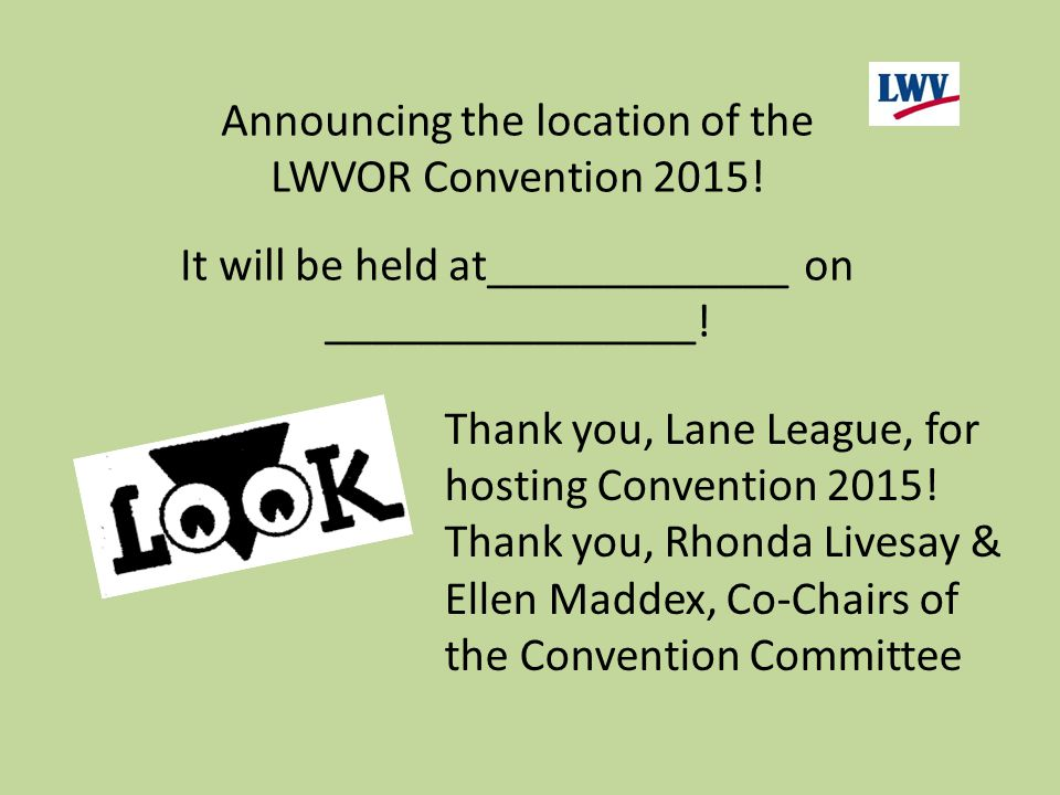 Announcing the location of the LWVOR Convention 2015! It will be held at_____________ on ________________! Thank you, Lane League, for hosting Convent