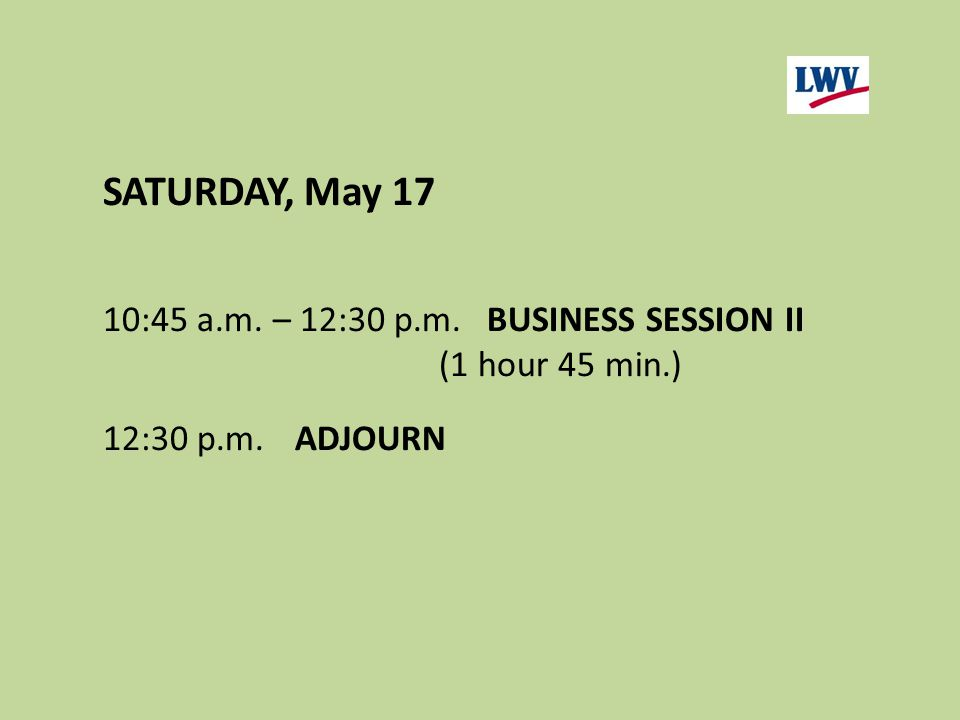 SATURDAY, May 17 10:45 a.m. – 12:30 p.m.BUSINESS SESSION II (1 hour 45 min.) 12:30 p.m.ADJOURN