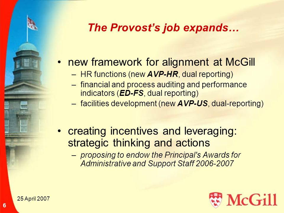 25 April 2007 6 The Provost's job expands… new framework for alignment at McGill –HR functions (new AVP-HR, dual reporting) –financial and process aud