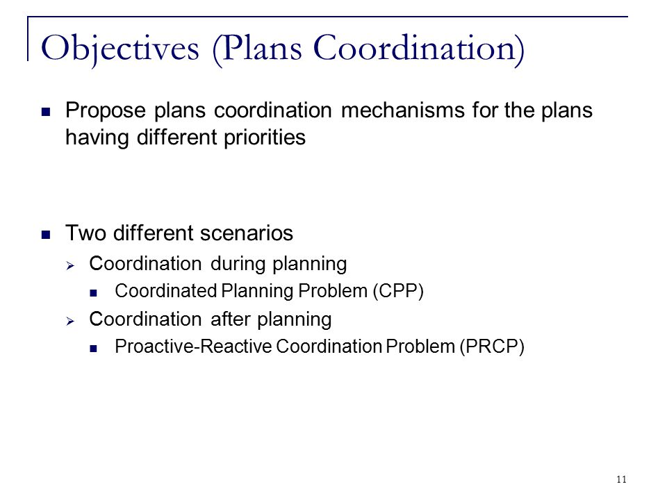 11 Objectives (Plans Coordination) Propose plans coordination mechanisms for the plans having different priorities Two different scenarios  Coordinat