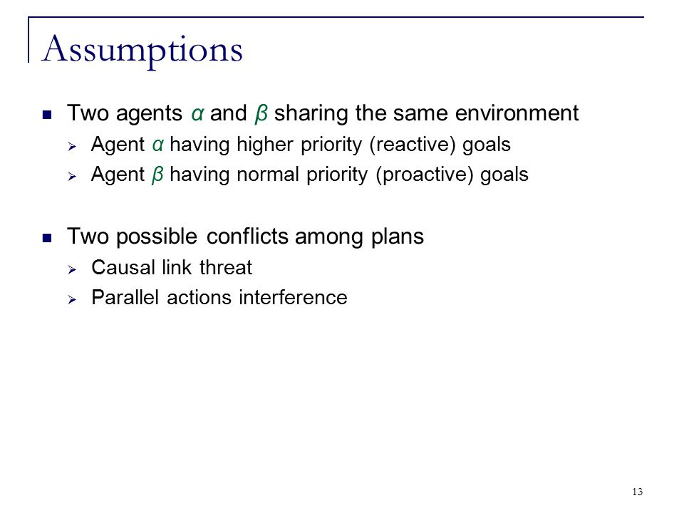 13 Assumptions Two agents α and β sharing the same environment  Agent α having higher priority (reactive) goals  Agent β having normal priority (pro