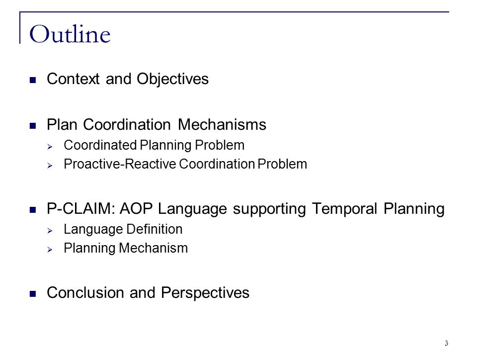 4 Outline Context and Objectives Plan Coordination Mechanisms  Coordinated Planning Problem  Proactive-Reactive Coordination Problem P-CLAIM: AOP Language supporting Temporal Planning  Language Definition  Planning Mechanism Conclusion and Perspectives