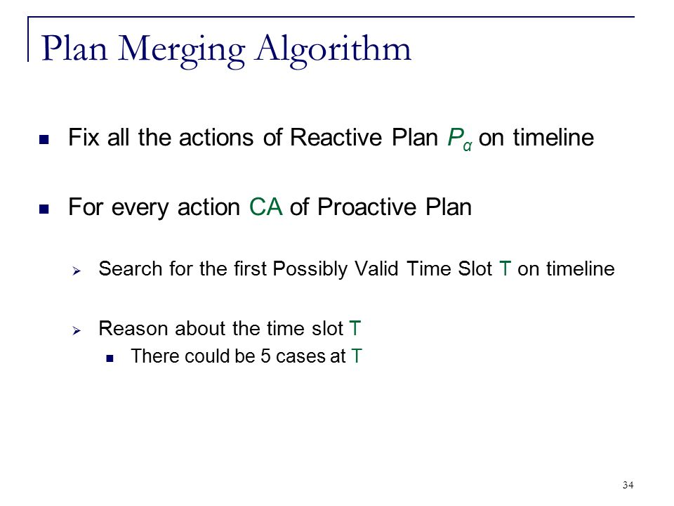34 Plan Merging Algorithm Fix all the actions of Reactive Plan P α on timeline For every action CA of Proactive Plan  Search for the first Possibly V
