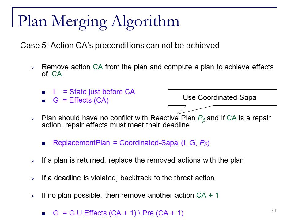 41 Plan Merging Algorithm Case 5: Action CA's preconditions can not be achieved  Remove action CA from the plan and compute a plan to achieve effects