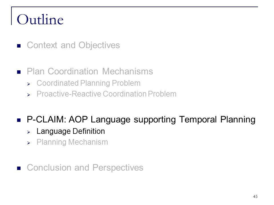 45 Outline Context and Objectives Plan Coordination Mechanisms  Coordinated Planning Problem  Proactive-Reactive Coordination Problem P-CLAIM: AOP L