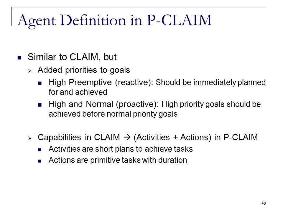 49 Agent Definition in P-CLAIM Similar to CLAIM, but  Added priorities to goals High Preemptive (reactive): Should be immediately planned for and ach
