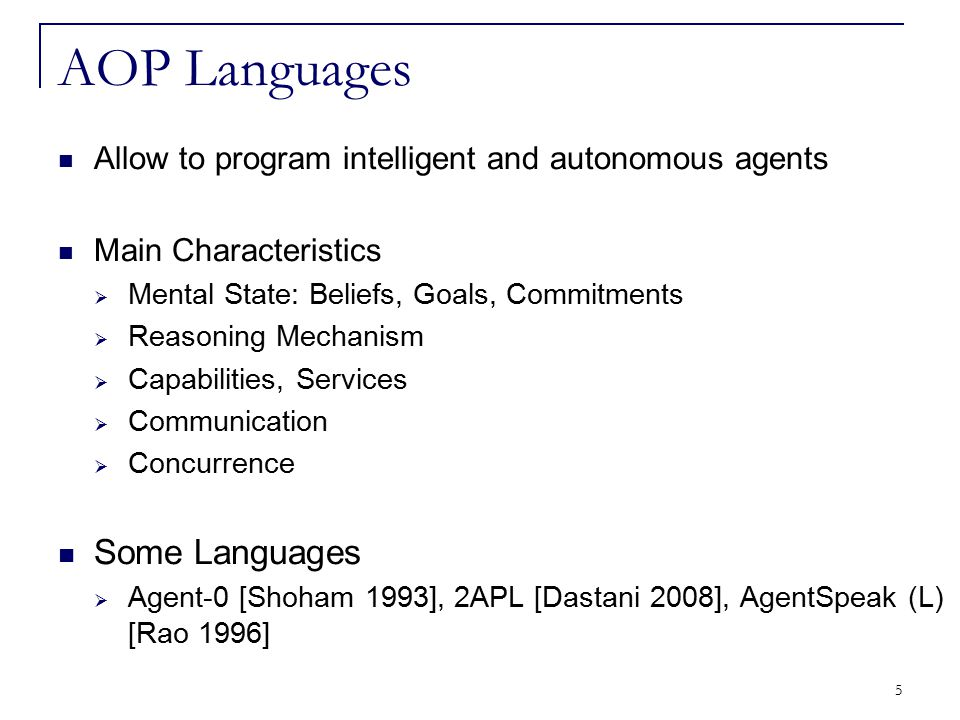 46 An AOP language having:  Cognitive aspects specific to intelligent agents  Communication primitives  Mobility primitives CLAIM Agent:  Is autonomous, intelligent and mobile  Has a mental state containing knowledge, goals, and capabilities  Is able to communicate with other agents  Entails a reactive behaviour CLAIM [Suna and El Fallah Seghrouchni 2005]