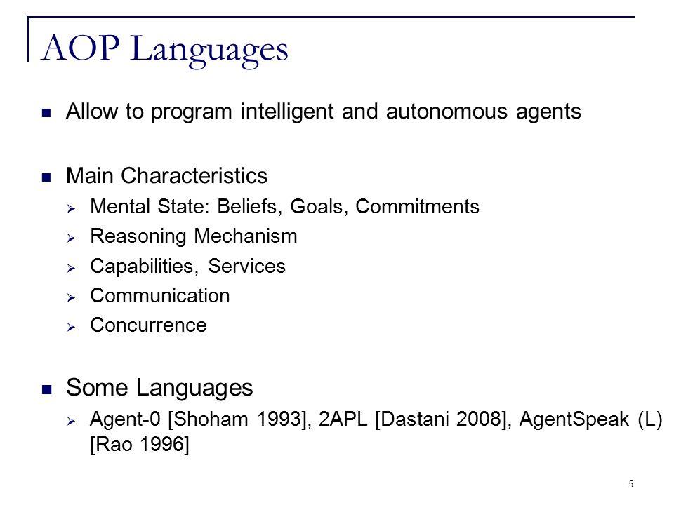 5 AOP Languages Allow to program intelligent and autonomous agents Main Characteristics  Mental State: Beliefs, Goals, Commitments  Reasoning Mechan