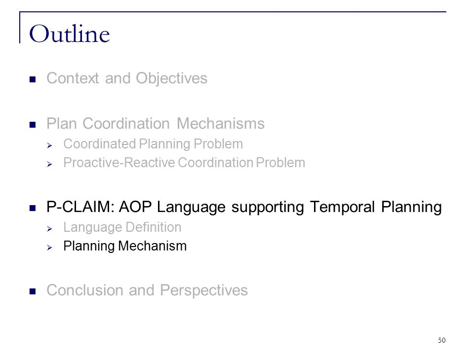 50 Outline Context and Objectives Plan Coordination Mechanisms  Coordinated Planning Problem  Proactive-Reactive Coordination Problem P-CLAIM: AOP L