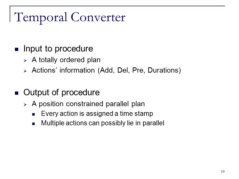 59 Temporal Converter Input to procedure  A totally ordered plan  Actions' information (Add, Del, Pre, Durations) Output of procedure  A position c