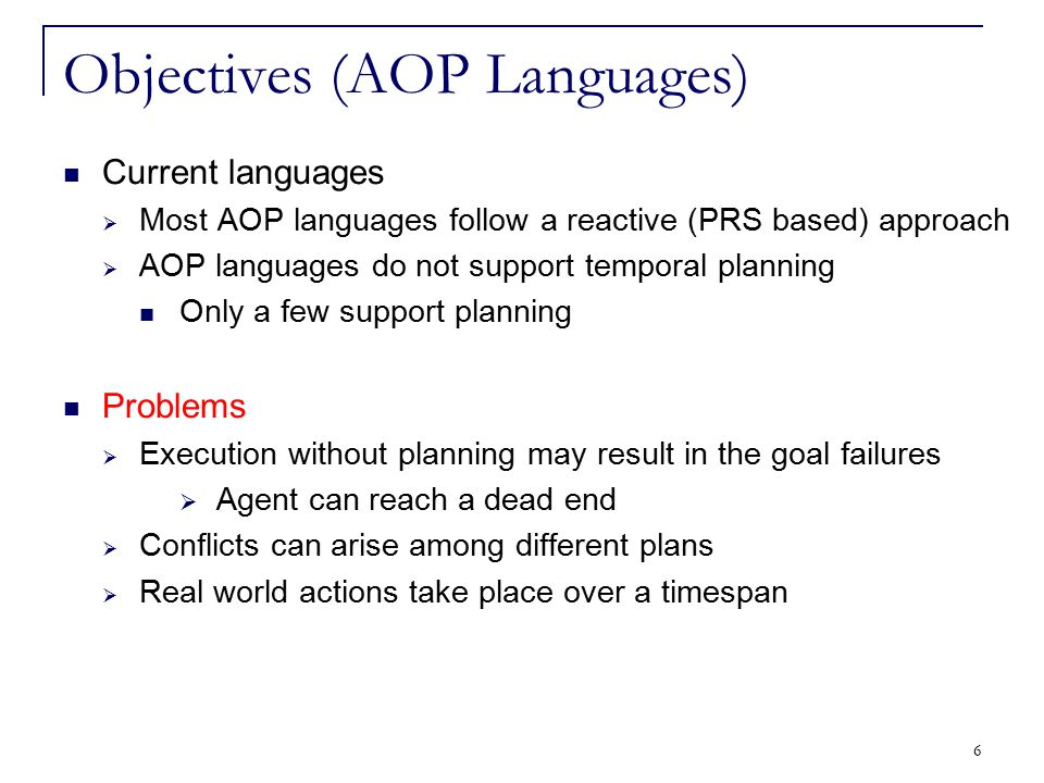 7 Objectives (AOP Languages) Current languages  Most AOP languages follow a reactive (PRS based) approach  AOP languages do not support temporal planning Only a few support planning Our aim  Propose an extension to a programming language to endow it with planning skills Has temporal planning Deals with uncertainty of the environment Incorporate reactivity by dealing with on the fly goals having different priorities