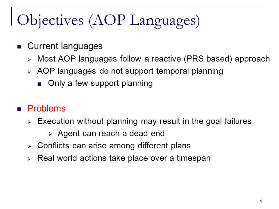6 Objectives (AOP Languages) Current languages  Most AOP languages follow a reactive (PRS based) approach  AOP languages do not support temporal pla