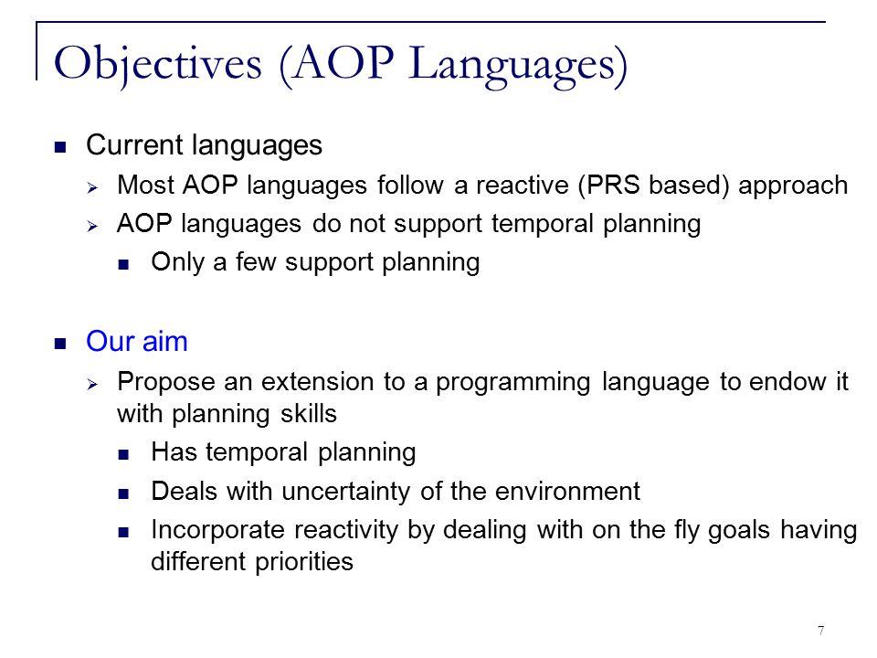 7 Objectives (AOP Languages) Current languages  Most AOP languages follow a reactive (PRS based) approach  AOP languages do not support temporal pla
