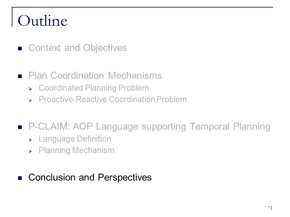 71 Outline Context and Objectives Plan Coordination Mechanisms  Coordinated Planning Problem  Proactive-Reactive Coordination Problem P-CLAIM: AOP L