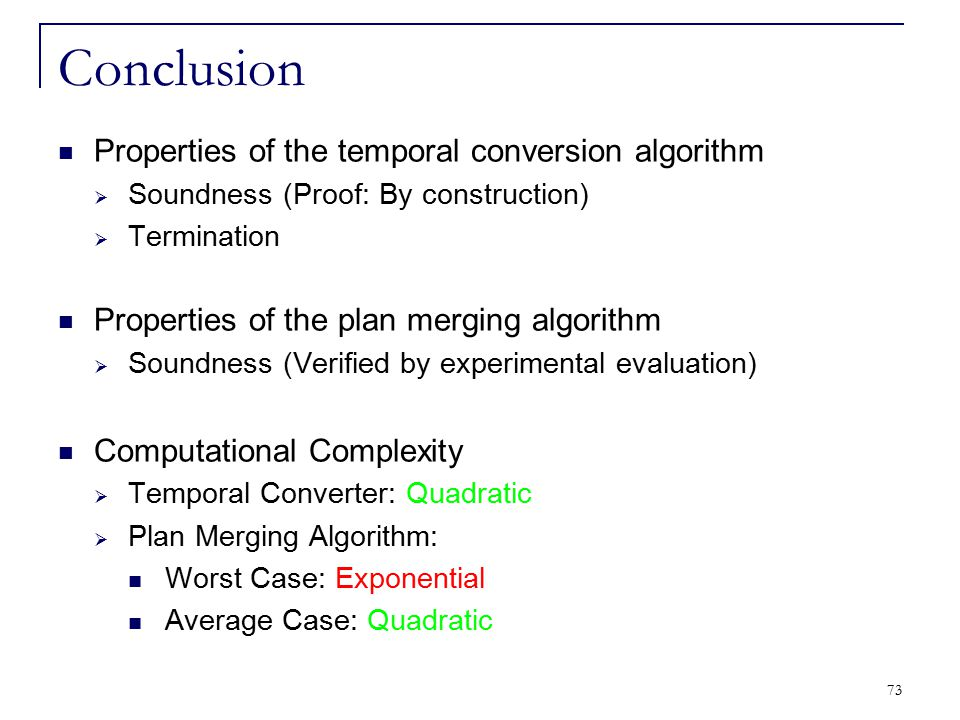 73 Conclusion Properties of the temporal conversion algorithm  Soundness (Proof: By construction)  Termination Properties of the plan merging algori