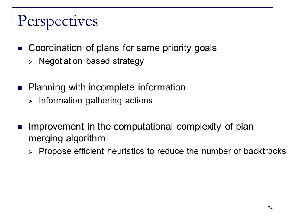 74 Perspectives Coordination of plans for same priority goals  Negotiation based strategy Planning with incomplete information  Information gatherin