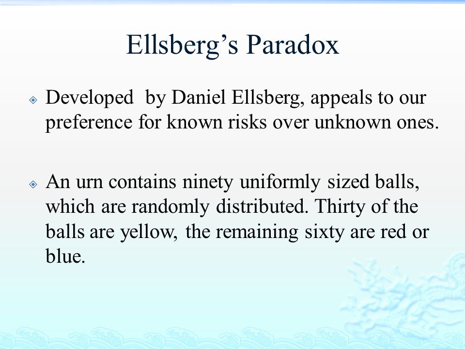 Ellsberg's Paradox  Developed by Daniel Ellsberg, appeals to our preference for known risks over unknown ones.  An urn contains ninety uniformly siz