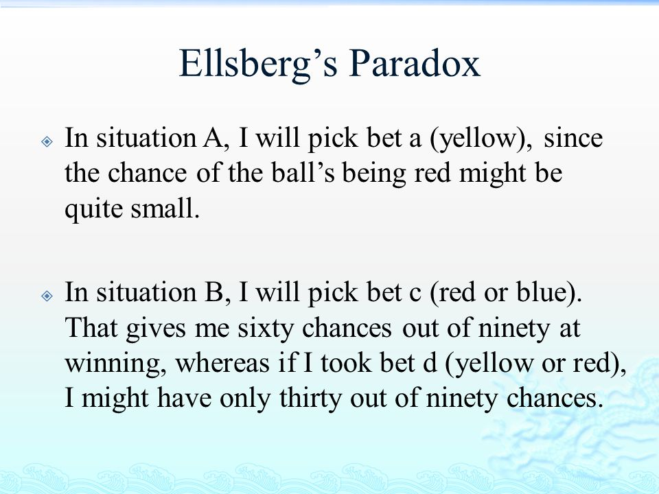 Ellsberg's Paradox  In situation A, I will pick bet a (yellow), since the chance of the ball's being red might be quite small.  In situation B, I wi
