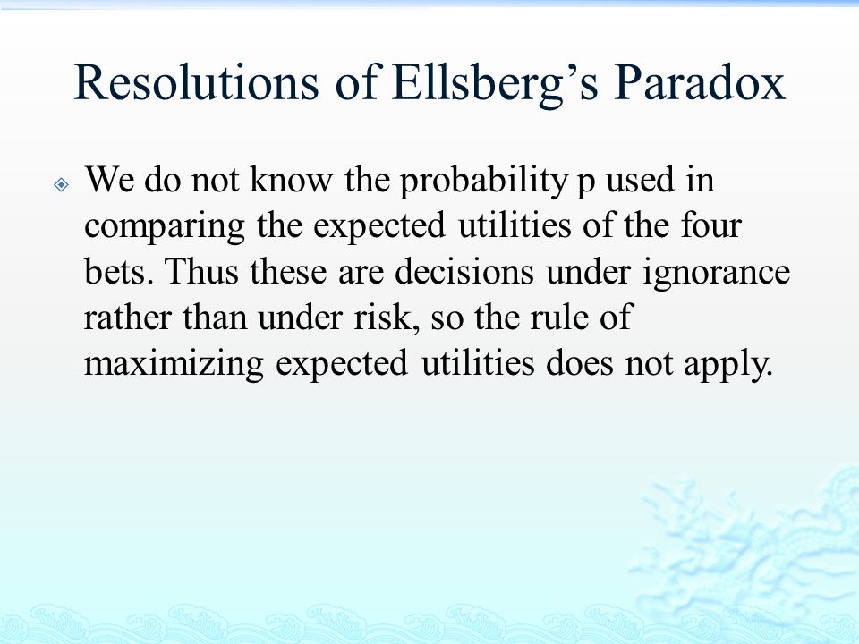 Resolutions of Ellsberg's Paradox  We do not know the probability p used in comparing the expected utilities of the four bets. Thus these are decisio