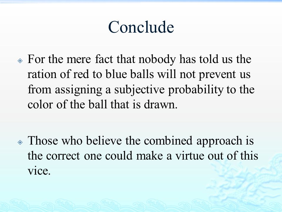Conclude  For the mere fact that nobody has told us the ration of red to blue balls will not prevent us from assigning a subjective probability to th