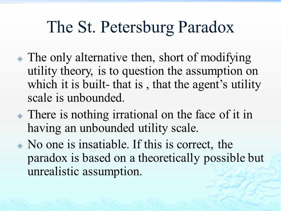 The St. Petersburg Paradox  The only alternative then, short of modifying utility theory, is to question the assumption on which it is built- that is