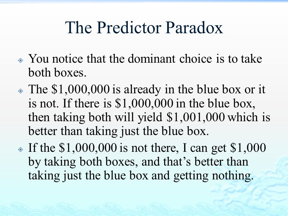 The Predictor Paradox  You notice that the dominant choice is to take both boxes.  The $1,000,000 is already in the blue box or it is not. If there